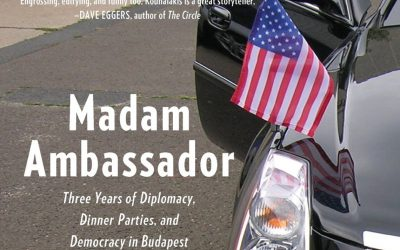Madam Ambassador, Three Years of Diplomacy, Dinner Parties and Democracy in Budapest